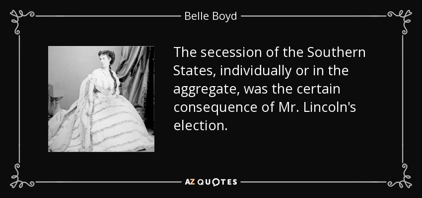 The secession of the Southern States, individually or in the aggregate, was the certain consequence of Mr. Lincoln's election. - Belle Boyd