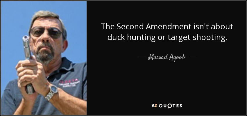The Second Amendment isn't about duck hunting or target shooting. - Massad Ayoob
