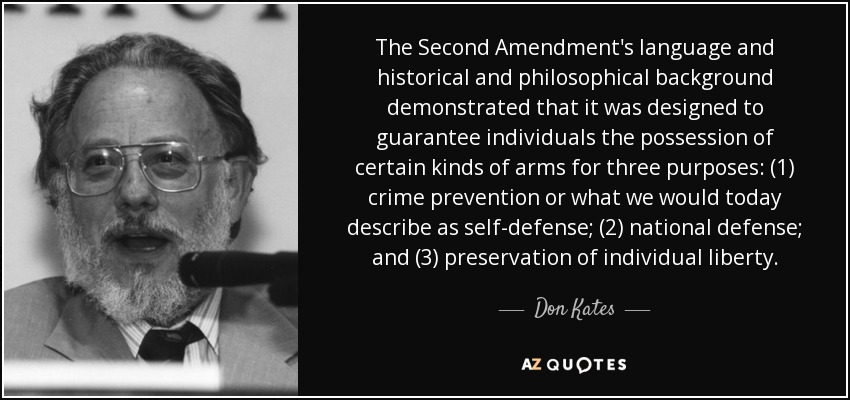 The Second Amendment's language and historical and philosophical background demonstrated that it was designed to guarantee individuals the possession of certain kinds of arms for three purposes: (1) crime prevention or what we would today describe as self-defense; (2) national defense; and (3) preservation of individual liberty. - Don Kates