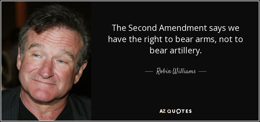 The Second Amendment says we have the right to bear arms, not to bear artillery. - Robin Williams