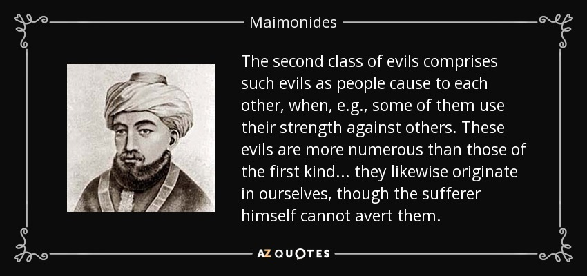 The second class of evils comprises such evils as people cause to each other, when, e.g. , some of them use their strength against others. These evils are more numerous than those of the first kind... they likewise originate in ourselves, though the sufferer himself cannot avert them. - Maimonides