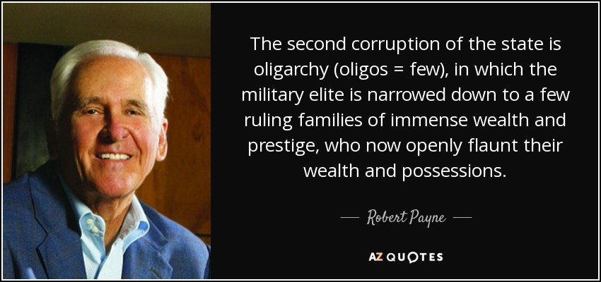 The second corruption of the state is oligarchy (oligos = few), in which the military elite is narrowed down to a few ruling families of immense wealth and prestige, who now openly flaunt their wealth and possessions. - Robert Payne