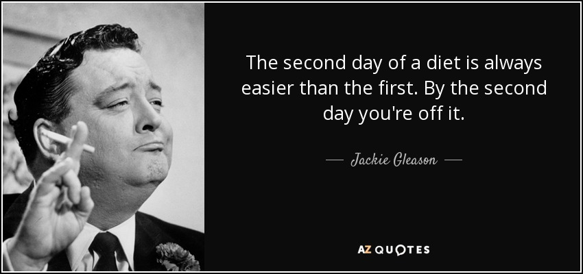The second day of a diet is always easier than the first. By the second day you're off it. - Jackie Gleason