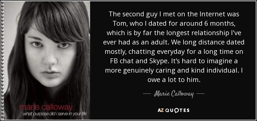 The second guy I met on the Internet was Tom, who I dated for around 6 months, which is by far the longest relationship I've ever had as an adult. We long distance dated mostly, chatting everyday for a long time on FB chat and Skype. It's hard to imagine a more genuinely caring and kind individual. I owe a lot to him. - Marie Calloway