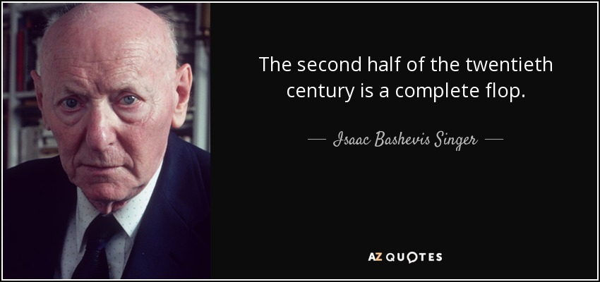 The second half of the twentieth century is a complete flop. - Isaac Bashevis Singer