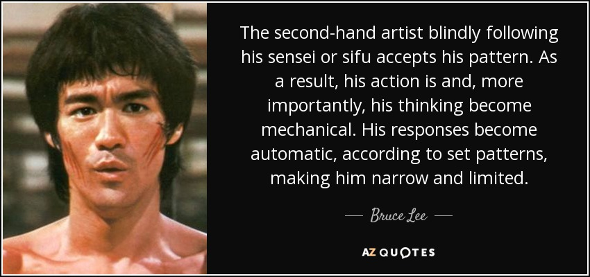 The second-hand artist blindly following his sensei or sifu accepts his pattern. As a result, his action is and , more importantly, his thinking become mechanical. His responses become automatic, according to set patterns, making him narrow and limited. - Bruce Lee