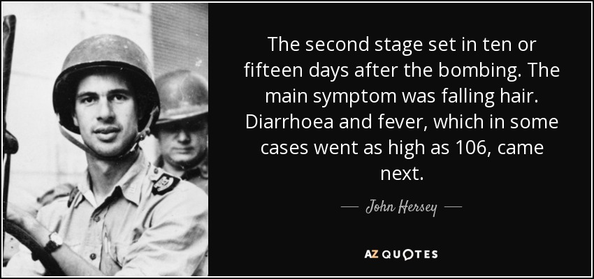 The second stage set in ten or fifteen days after the bombing. The main symptom was falling hair. Diarrhoea and fever, which in some cases went as high as 106, came next. - John Hersey