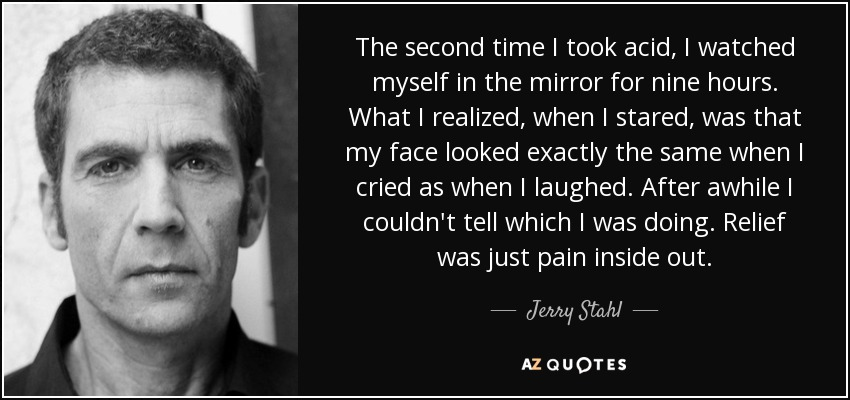 The second time I took acid, I watched myself in the mirror for nine hours. What I realized, when I stared, was that my face looked exactly the same when I cried as when I laughed. After awhile I couldn't tell which I was doing. Relief was just pain inside out. - Jerry Stahl