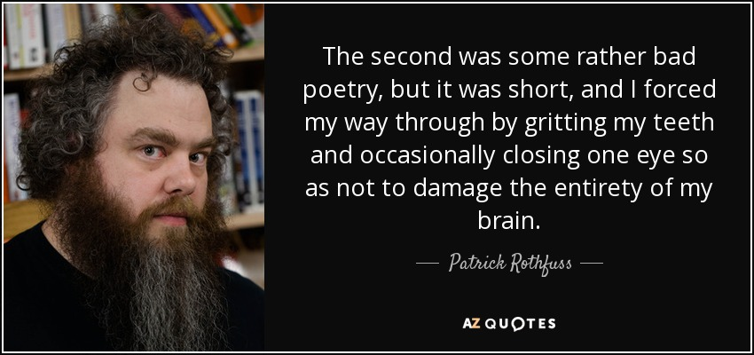 The second was some rather bad poetry, but it was short, and I forced my way through by gritting my teeth and occasionally closing one eye so as not to damage the entirety of my brain. - Patrick Rothfuss