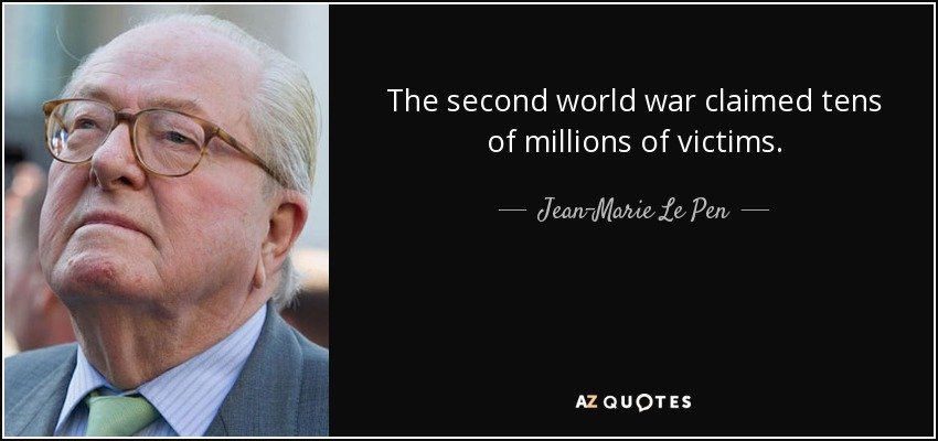 The second world war claimed tens of millions of victims. - Jean-Marie Le Pen
