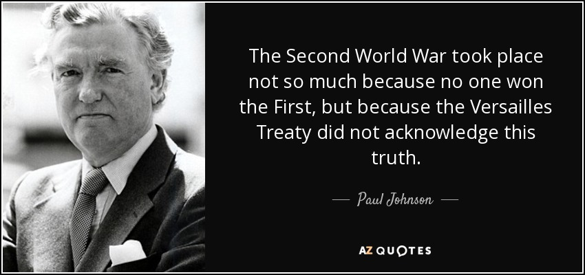 The Second World War took place not so much because no one won the First, but because the Versailles Treaty did not acknowledge this truth. - Paul Johnson