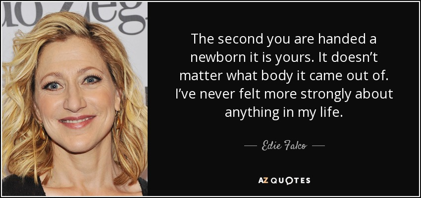 The second you are handed a newborn it is yours. It doesn't matter what body it came out of. I've never felt more strongly about anything in my life. - Edie Falco