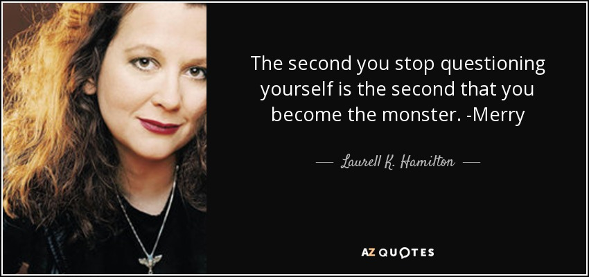 The second you stop questioning yourself is the second that you become the monster. -Merry - Laurell K. Hamilton