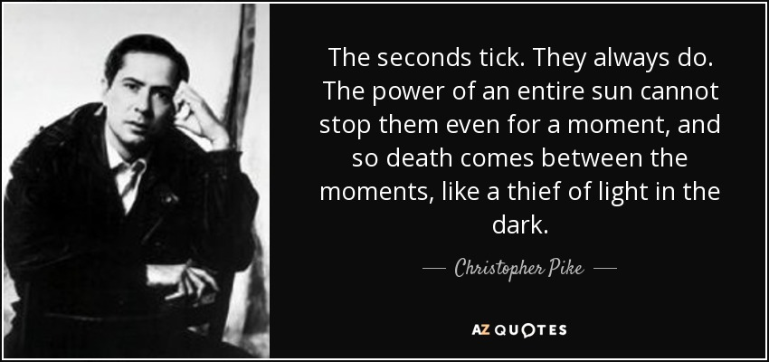The seconds tick. They always do. The power of an entire sun cannot stop them even for a moment, and so death comes between the moments, like a thief of light in the dark. - Christopher Pike