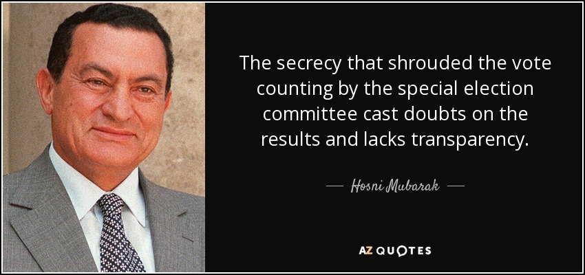 The secrecy that shrouded the vote counting by the special election committee cast doubts on the results and lacks transparency. - Hosni Mubarak