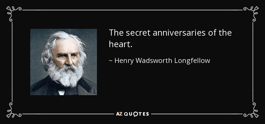 The secret anniversaries of the heart. - Henry Wadsworth Longfellow