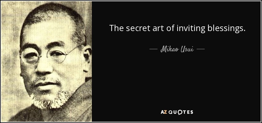The secret art of inviting blessings. The spiritual medicine of all diseases. Morning and night, join your hands in prayer and repeat these words out loud and in your heart for the improvement of body and mind. - Mikao Usui