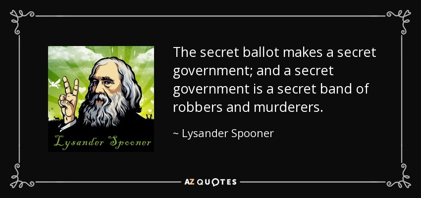 The secret ballot makes a secret government; and a secret government is a secret band of robbers and murderers. - Lysander Spooner