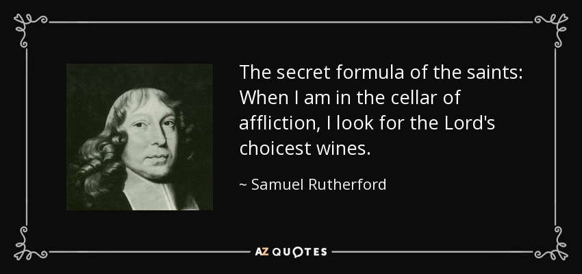 The secret formula of the saints: When I am in the cellar of affliction, I look for the Lord's choicest wines. - Samuel Rutherford