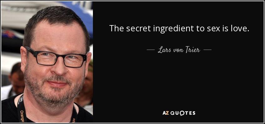 The secret ingredient to sex is love. - Lars von Trier