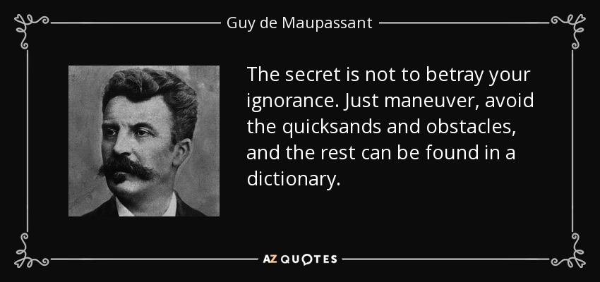 The secret is not to betray your ignorance. Just maneuver, avoid the quicksands and obstacles, and the rest can be found in a dictionary. - Guy de Maupassant