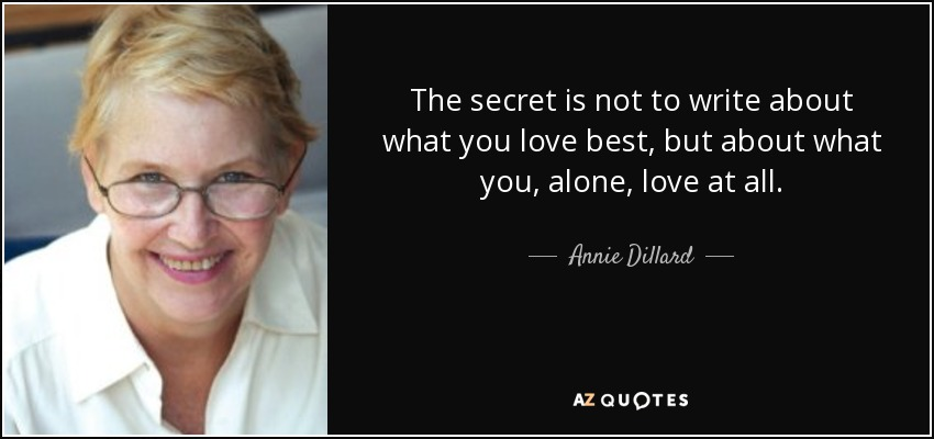 The secret is not to write about what you love best, but about what you, alone, love at all. - Annie Dillard