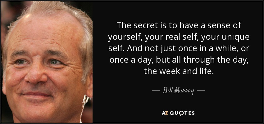 The secret is to have a sense of yourself, your real self, your unique self. And not just once in a while, or once a day, but all through the day, the week and life. - Bill Murray