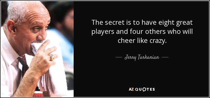 The secret is to have eight great players and four others who will cheer like crazy. - Jerry Tarkanian