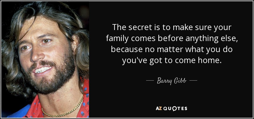 The secret is to make sure your family comes before anything else, because no matter what you do you've got to come home. - Barry Gibb