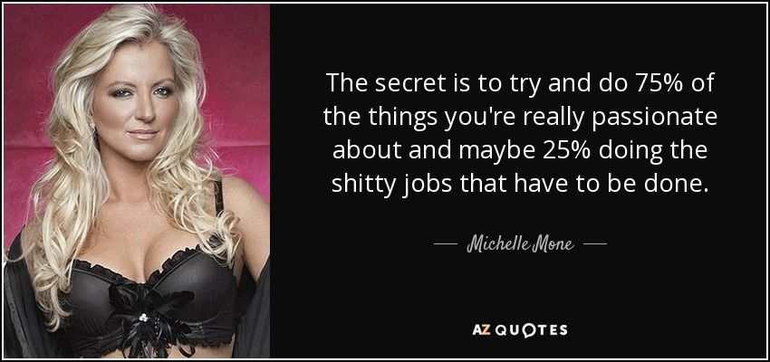 The secret is to try and do 75% of the things you're really passionate about and maybe 25% doing the shitty jobs that have to be done. - Michelle Mone