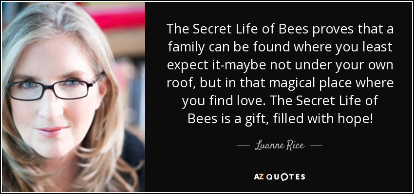 The Secret Life of Bees proves that a family can be found where you least expect it-maybe not under your own roof, but in that magical place where you find love. The Secret Life of Bees is a gift, filled with hope! - Luanne Rice