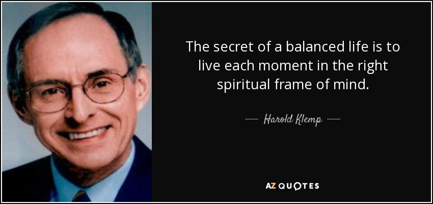 The secret of a balanced life is to live each moment in the right spiritual frame of mind. - Harold Klemp