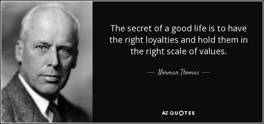 The secret of a good life is to have the right loyalties and hold them in the right scale of values. - Norman Thomas