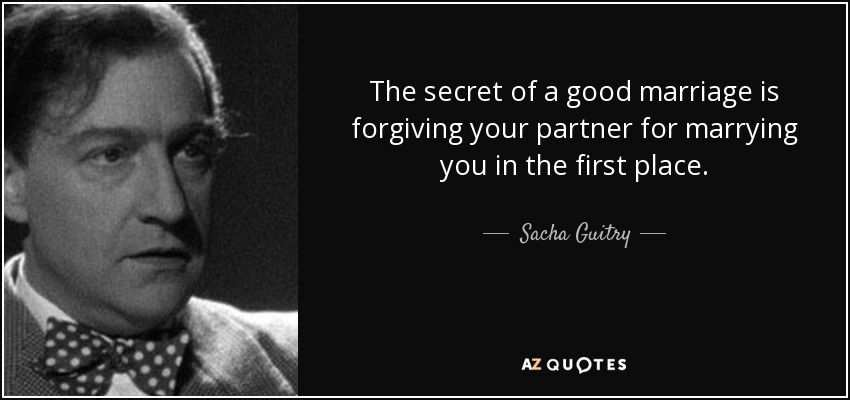 The secret of a good marriage is forgiving your partner for marrying you in the first place. - Sacha Guitry