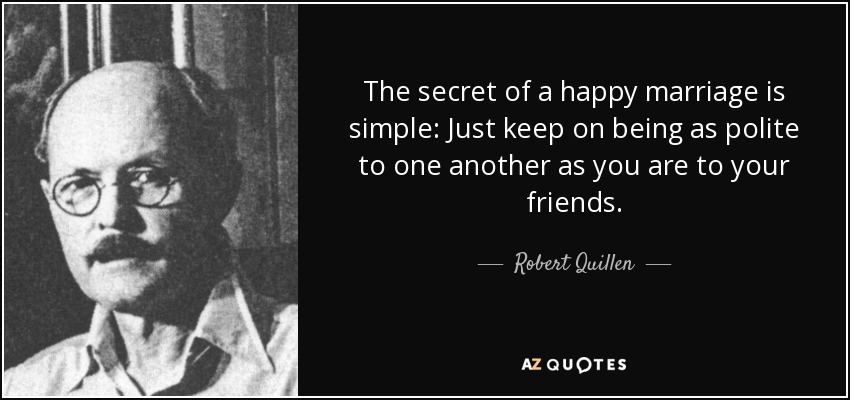 The secret of a happy marriage is simple: Just keep on being as polite to one another as you are to your friends. - Robert Quillen