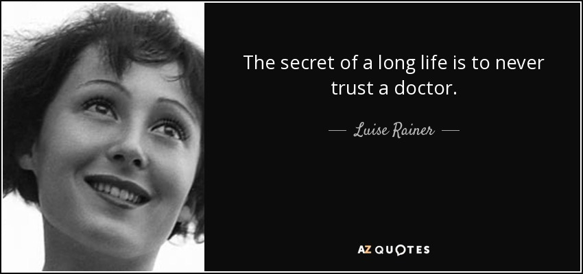The secret of a long life is to never trust a doctor. - Luise Rainer