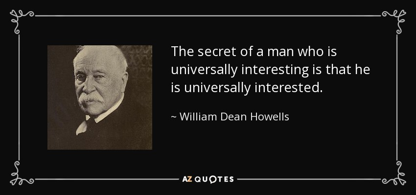 The secret of a man who is universally interesting is that he is universally interested. - William Dean Howells