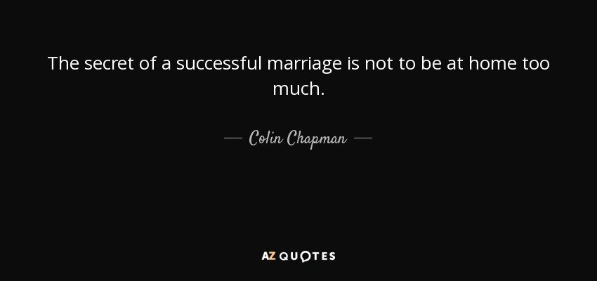 The secret of a successful marriage is not to be at home too much. - Colin Chapman