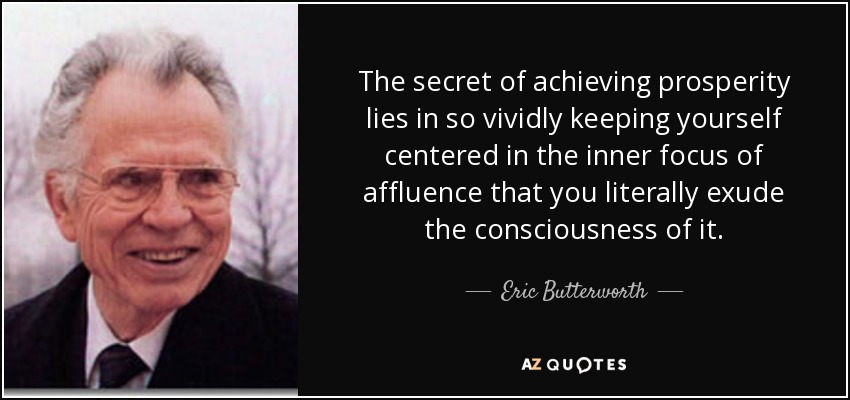 The secret of achieving prosperity lies in so vividly keeping yourself centered in the inner focus of affluence that you literally exude the consciousness of it. - Eric Butterworth