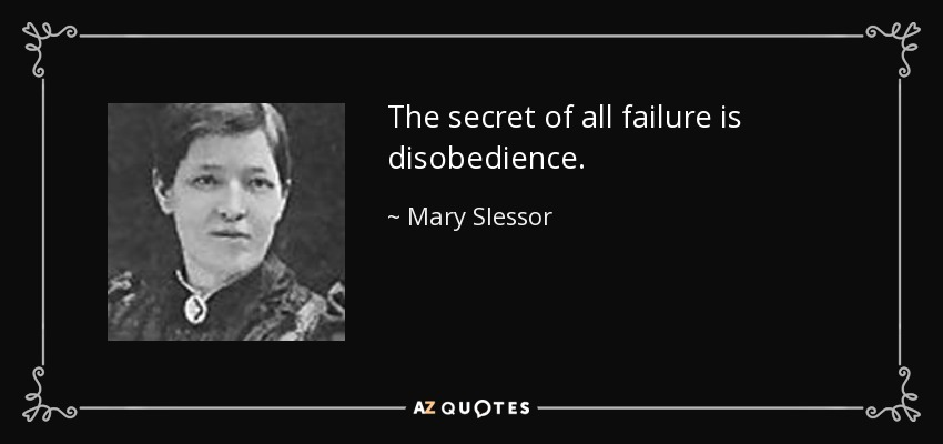 The secret of all failure is disobedience. - Mary Slessor
