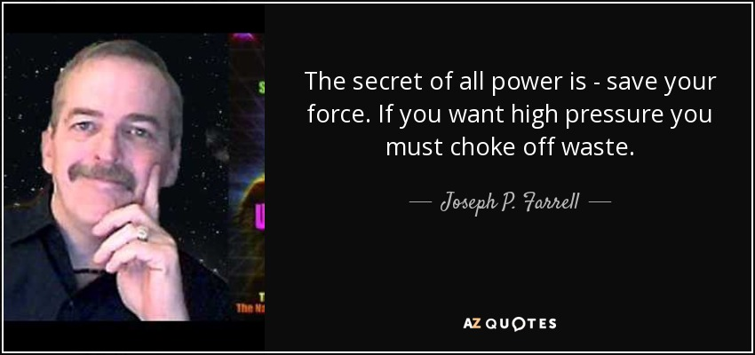 The secret of all power is - save your force. If you want high pressure you must choke off waste. - Joseph P. Farrell