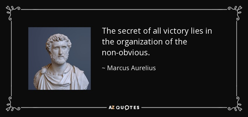 The secret of all victory lies in the organization of the non-obvious. - Marcus Aurelius