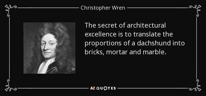 The secret of architectural excellence is to translate the proportions of a dachshund into bricks, mortar and marble. - Christopher Wren