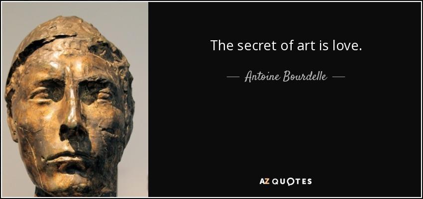 The secret of art is love. - Antoine Bourdelle