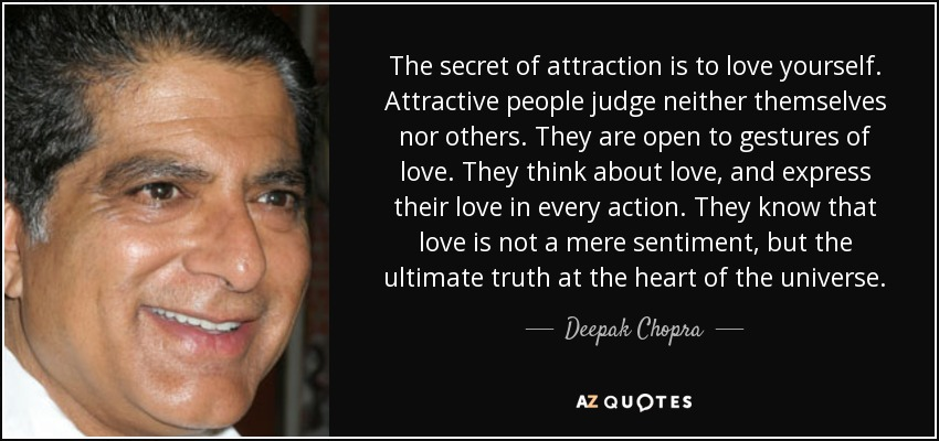 The secret of attraction is to love yourself. Attractive people judge neither themselves nor others. They are open to gestures of love. They think about love, and express their love in every action. They know that love is not a mere sentiment, but the ultimate truth at the heart of the universe. - Deepak Chopra