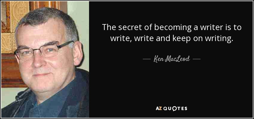 The secret of becoming a writer is to write, write and keep on writing. - Ken MacLeod