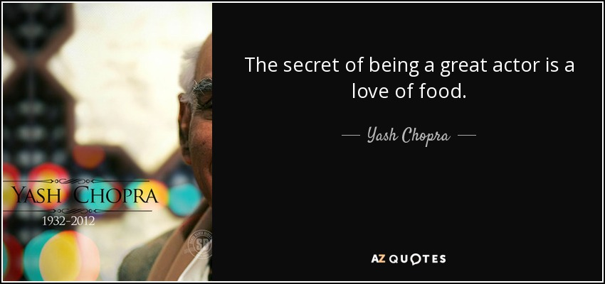 The secret of being a great actor is a love of food. - Yash Chopra