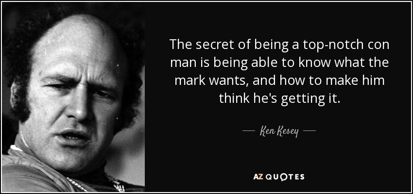 The secret of being a top-notch con man is being able to know what the mark wants, and how to make him think he's getting it. - Ken Kesey