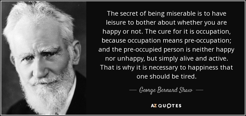 The secret of being miserable is to have leisure to bother about whether you are happy or not. The cure for it is occupation, because occupation means pre-occupation; and the pre-occupied person is neither happy nor unhappy, but simply alive and active. That is why it is necessary to happiness that one should be tired. - George Bernard Shaw