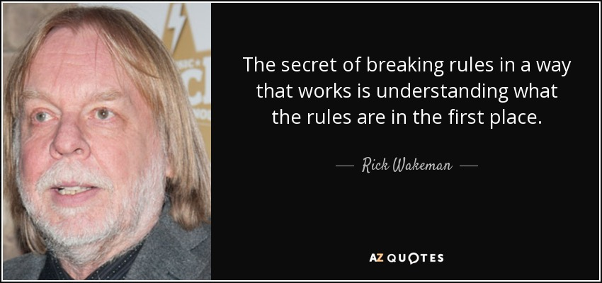 The secret of breaking rules in a way that works is understanding what the rules are in the first place. - Rick Wakeman
